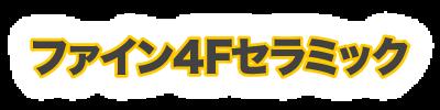 ファイン4Fセラミック